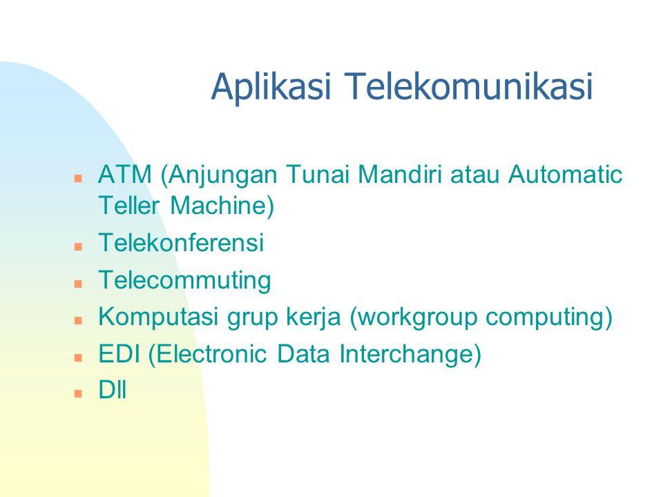 Aplikasi Telekomunikasi n ATM (Anjungan Tunai Mandiri atau Automatic Teller Machine) n Telekonferensi n Telecommuting n Komputasi grup kerja (workgrou