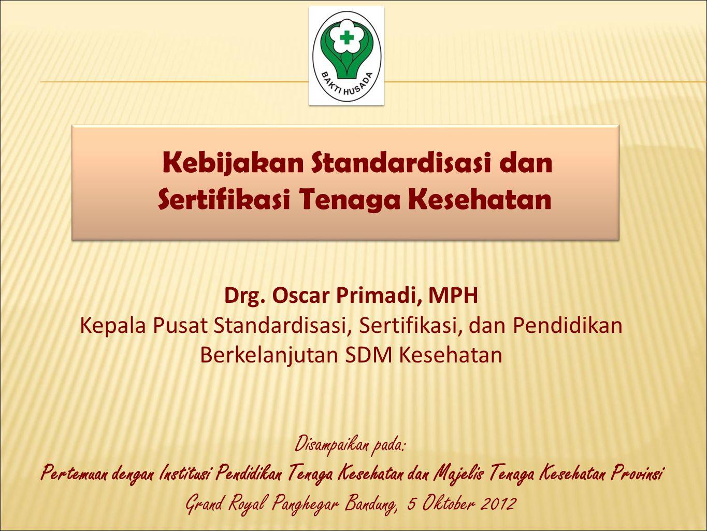 Kebijakan Standardisasi dan Sertifikasi Tenaga Kesehatan Drg. Oscar Primadi, MPH Kepala Pusat Standardisasi, Sertifikasi, dan Pendidikan Berkelanjutan