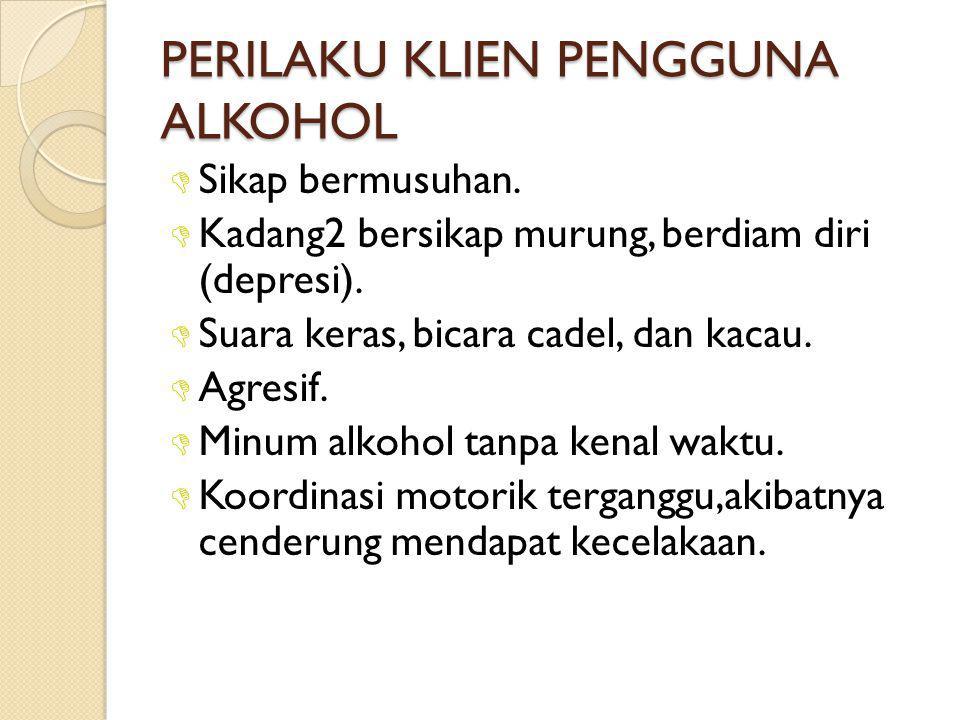 PERILAKU KLIEN PENGGUNA ALKOHOL  Sikap bermusuhan.  Kadang2 bersikap murung, berdiam diri (depresi).  Suara keras, bicara cadel, dan kacau.  Agres