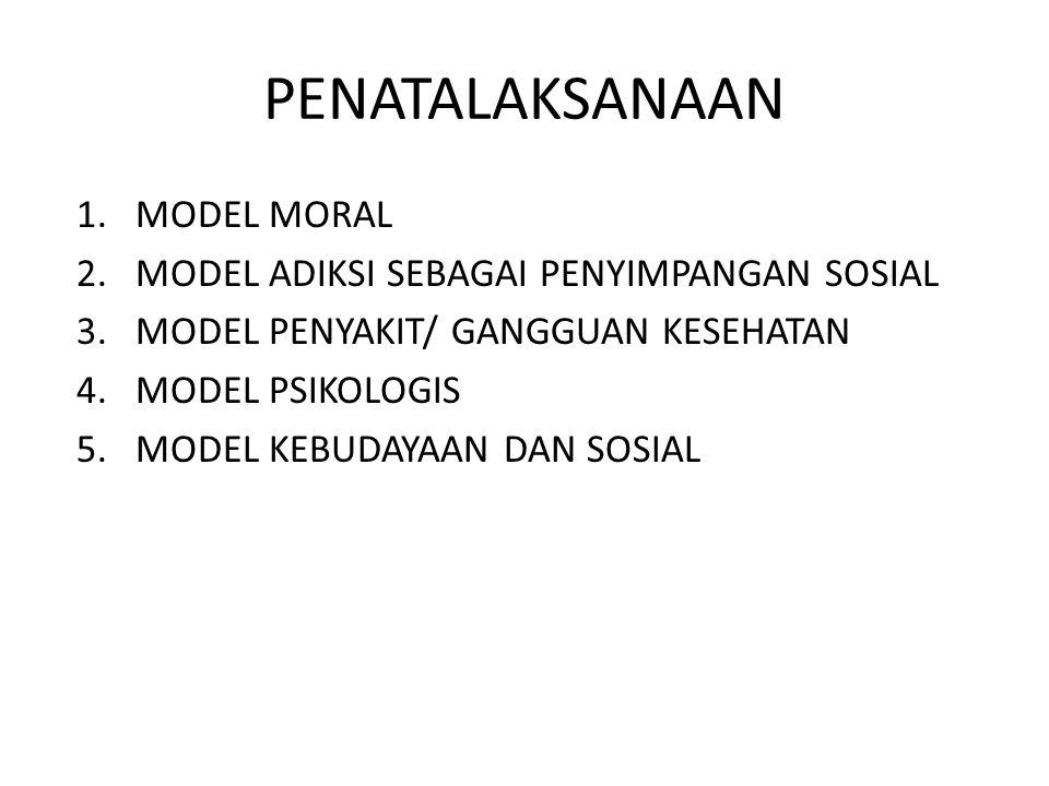 PENATALAKSANAAN 1.MODEL MORAL 2.MODEL ADIKSI SEBAGAI PENYIMPANGAN SOSIAL 3.MODEL PENYAKIT/ GANGGUAN KESEHATAN 4.MODEL PSIKOLOGIS 5.MODEL KEBUDAYAAN DA