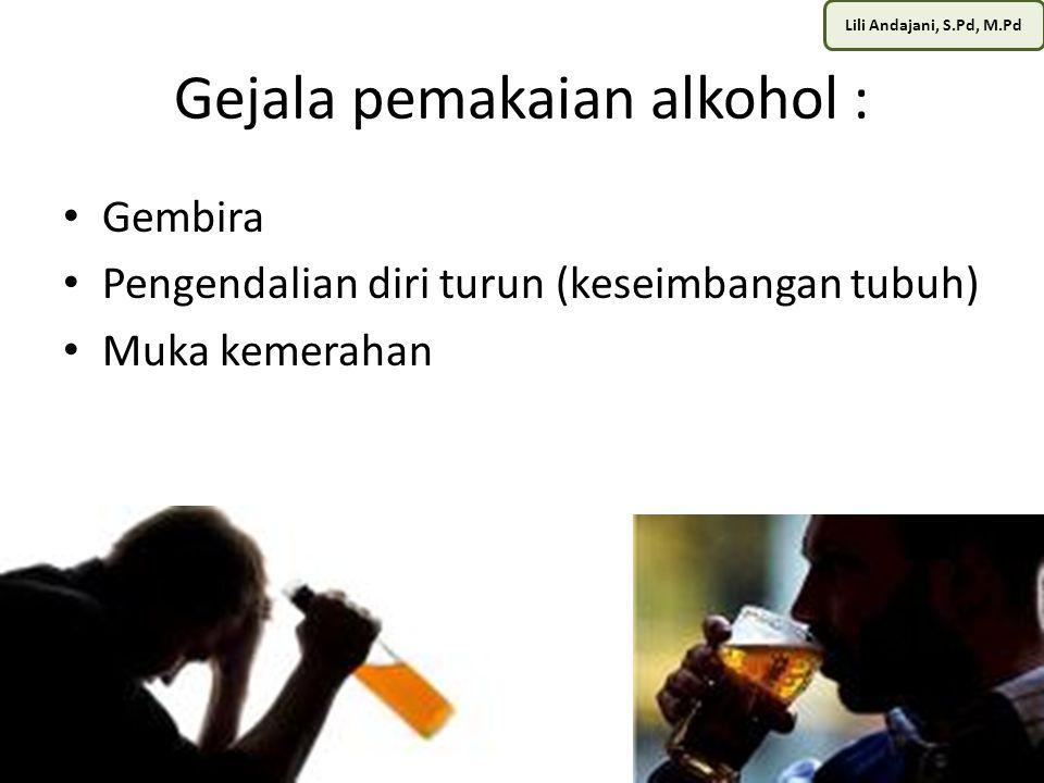 Lili Andajani, S.Pd, M.Pd Gejala pemakaian alkohol : Gembira Pengendalian diri turun (keseimbangan tubuh) Muka kemerahan