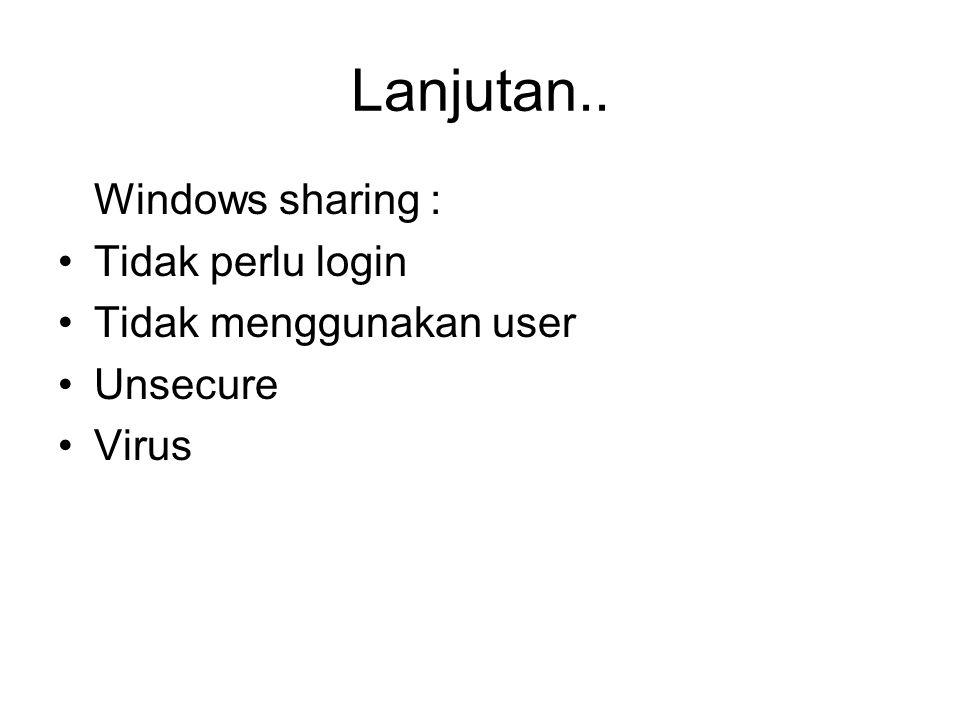 Lanjutan.. Windows sharing : Tidak perlu login Tidak menggunakan user Unsecure Virus