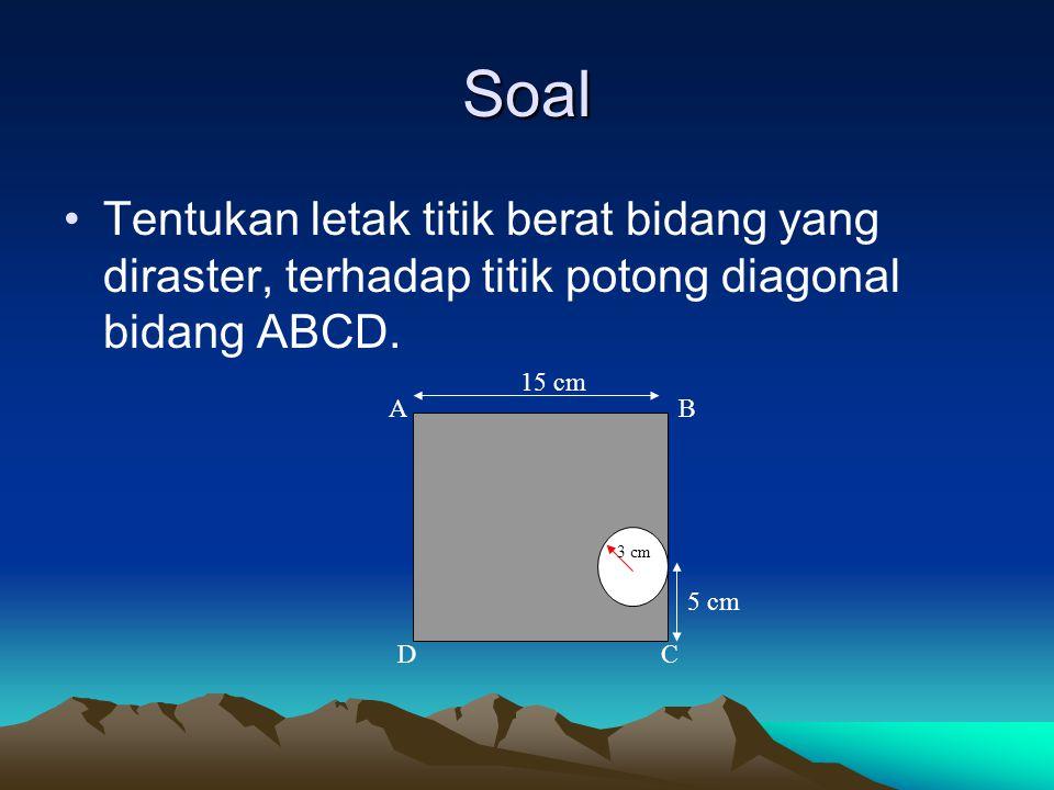 Soal Tentukan letak titik berat bidang yang diraster, terhadap titik potong diagonal bidang ABCD. 15 cm 5 cm 3 cm AB CD
