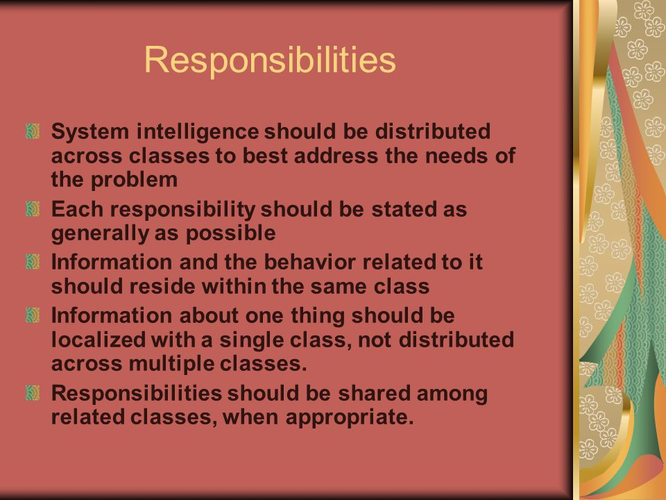 Responsibilities System intelligence should be distributed across classes to best address the needs of the problem Each responsibility should be state