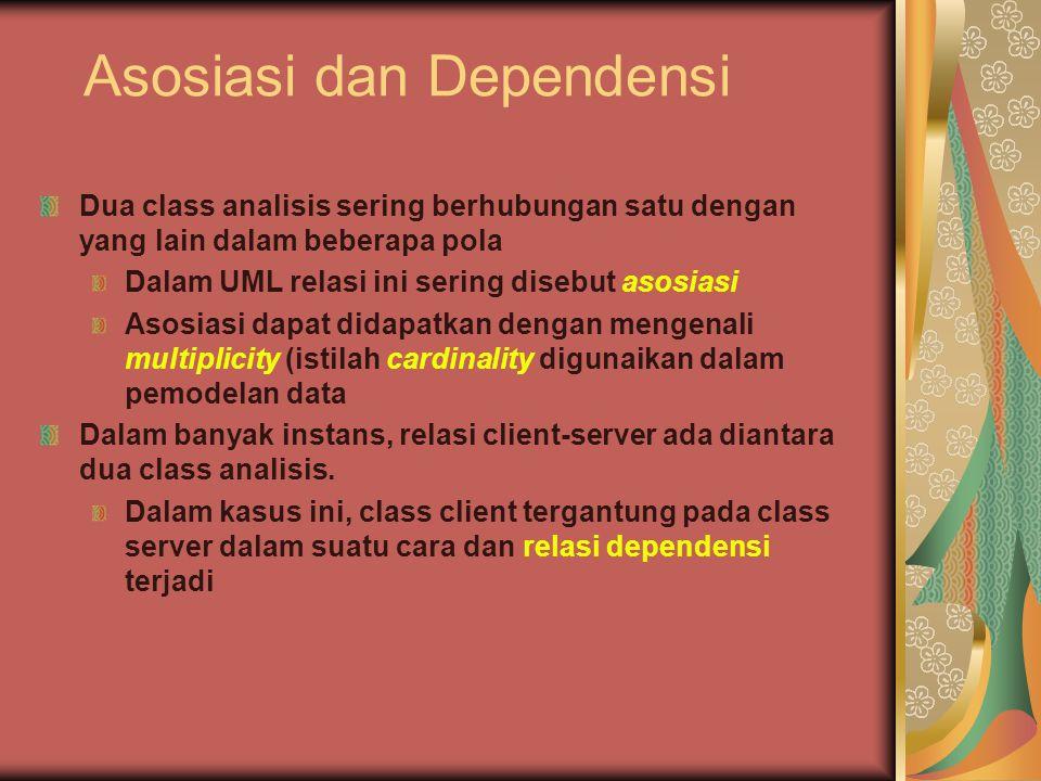 Asosiasi dan Dependensi Dua class analisis sering berhubungan satu dengan yang lain dalam beberapa pola Dalam UML relasi ini sering disebut asosiasi Asosiasi dapat didapatkan dengan mengenali multiplicity (istilah cardinality digunaikan dalam pemodelan data Dalam banyak instans, relasi client-server ada diantara dua class analisis.