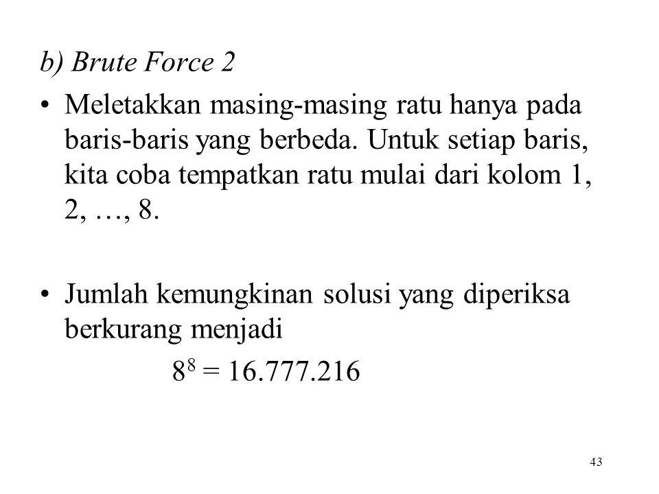 43 b) Brute Force 2 Meletakkan masing-masing ratu hanya pada baris-baris yang berbeda. Untuk setiap baris, kita coba tempatkan ratu mulai dari kolom 1