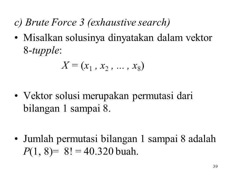 39 c) Brute Force 3 (exhaustive search) Misalkan solusinya dinyatakan dalam vektor 8-tupple: X = (x 1, x 2,..., x 8 ) Vektor solusi merupakan permutasi dari bilangan 1 sampai 8.