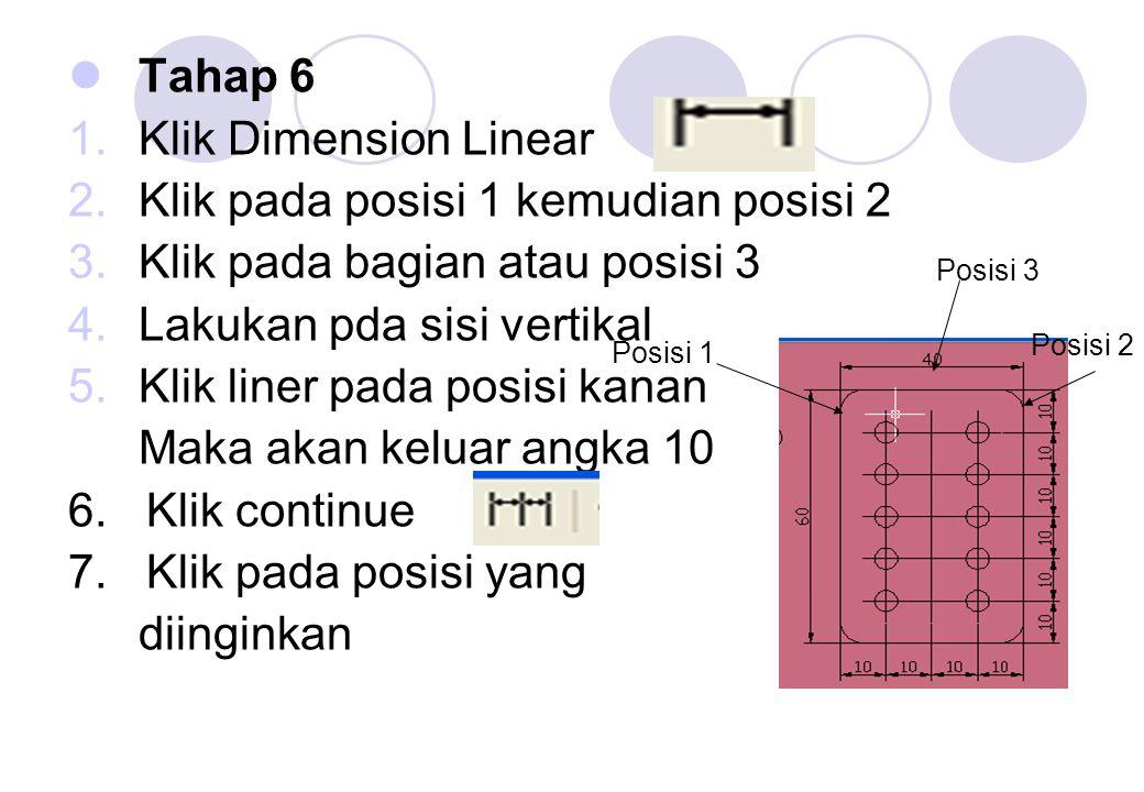 Tahap 6 1.Klik Dimension Linear 2.Klik pada posisi 1 kemudian posisi 2 3.Klik pada bagian atau posisi 3 4.Lakukan pda sisi vertikal 5.Klik liner pada