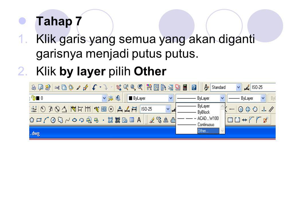Tahap 7 1.Klik garis yang semua yang akan diganti garisnya menjadi putus putus. 2.Klik by layer pilih Other
