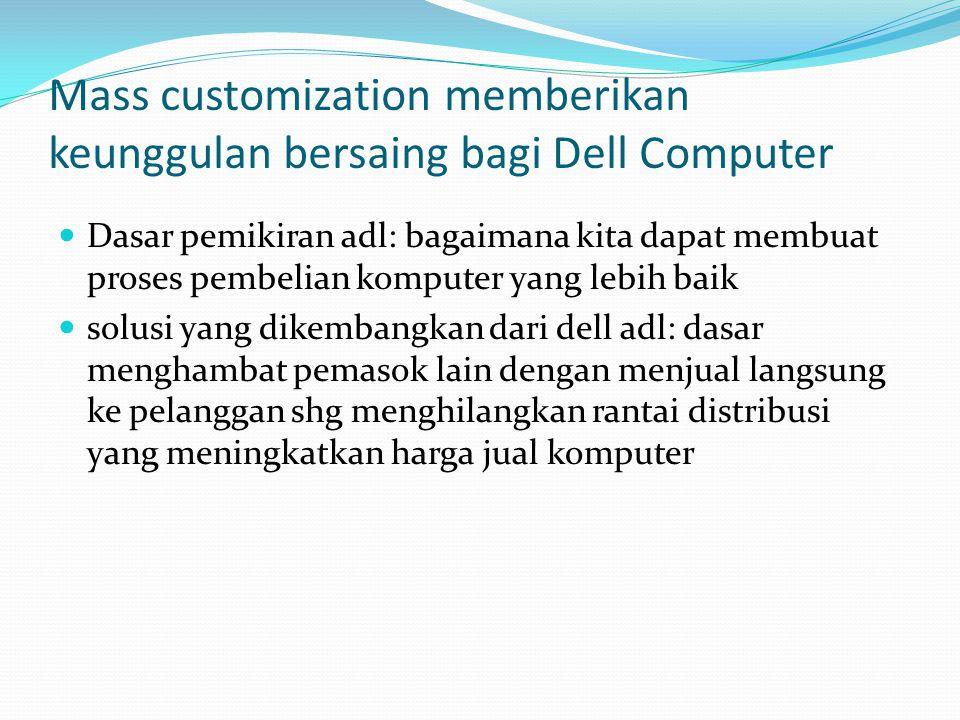Mass customization memberikan keunggulan bersaing bagi Dell Computer Dasar pemikiran adl: bagaimana kita dapat membuat proses pembelian komputer yang lebih baik solusi yang dikembangkan dari dell adl: dasar menghambat pemasok lain dengan menjual langsung ke pelanggan shg menghilangkan rantai distribusi yang meningkatkan harga jual komputer