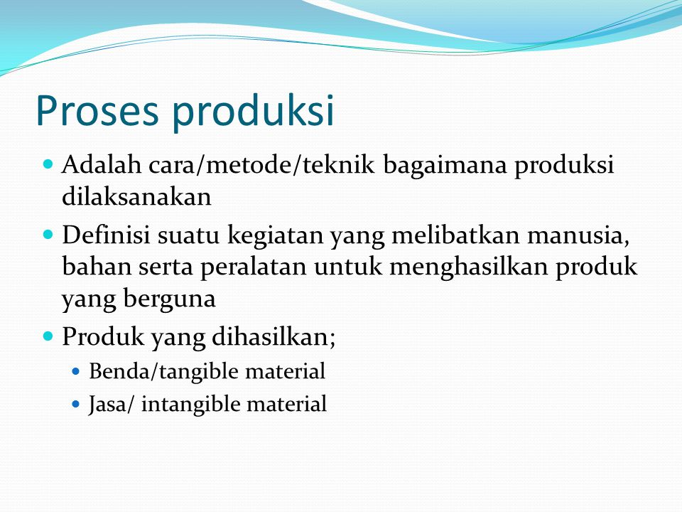 Proses produksi Adalah cara/metode/teknik bagaimana produksi dilaksanakan Definisi suatu kegiatan yang melibatkan manusia, bahan serta peralatan untuk menghasilkan produk yang berguna Produk yang dihasilkan; Benda/tangible material Jasa/ intangible material