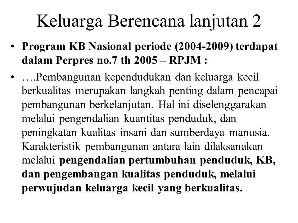 Keluarga Berencana lanjutan 2 Program KB Nasional periode (2004-2009) terdapat dalam Perpres no.7 th 2005 – RPJM : ….Pembangunan kependudukan dan kelu