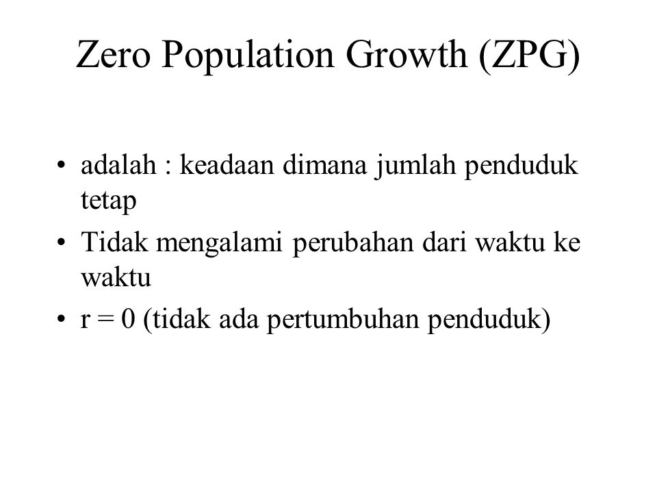 Zero Population Growth (ZPG) adalah : keadaan dimana jumlah penduduk tetap Tidak mengalami perubahan dari waktu ke waktu r = 0 (tidak ada pertumbuhan