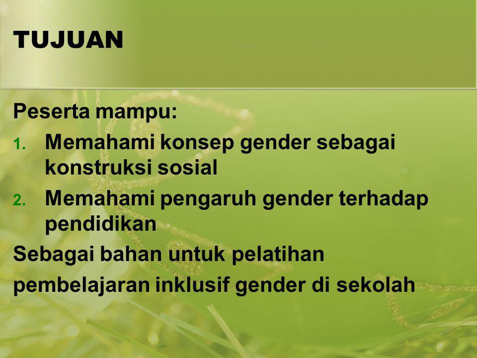 TUJUAN Peserta mampu: 1. Memahami konsep gender sebagai konstruksi sosial 2. Memahami pengaruh gender terhadap pendidikan Sebagai bahan untuk pelatiha