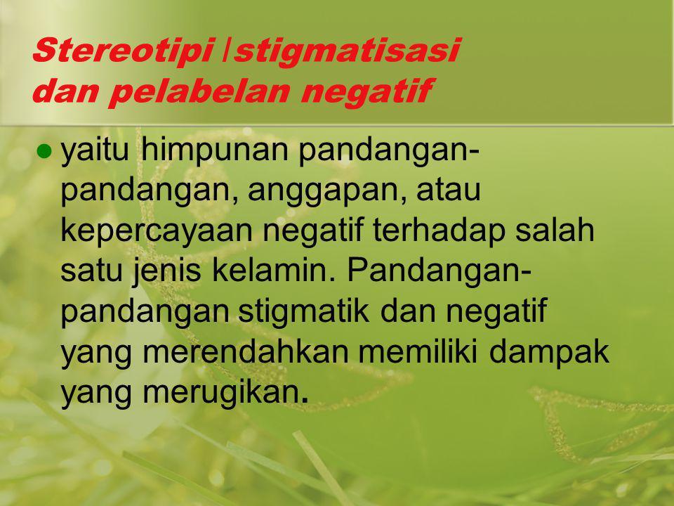 Stereotipi /stigmatisasi dan pelabelan negatif yaitu himpunan pandangan- pandangan, anggapan, atau kepercayaan negatif terhadap salah satu jenis kelam
