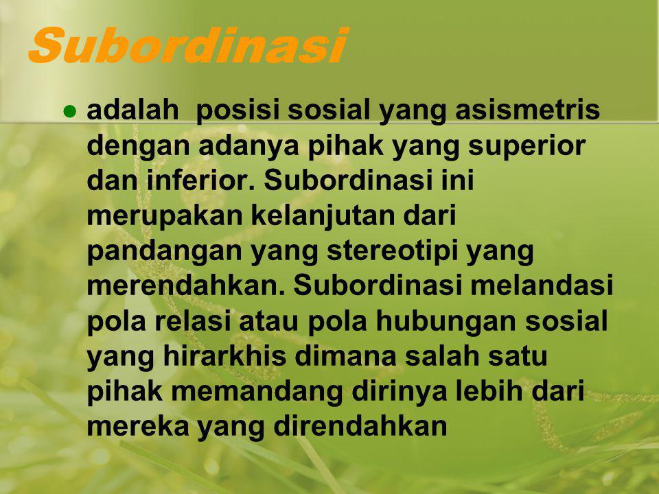 Subordinasi adalah posisi sosial yang asismetris dengan adanya pihak yang superior dan inferior. Subordinasi ini merupakan kelanjutan dari pandangan y