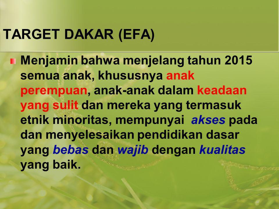 TARGET DAKAR (EFA) Menjamin bahwa menjelang tahun 2015 semua anak, khususnya anak perempuan, anak-anak dalam keadaan yang sulit dan mereka yang termas