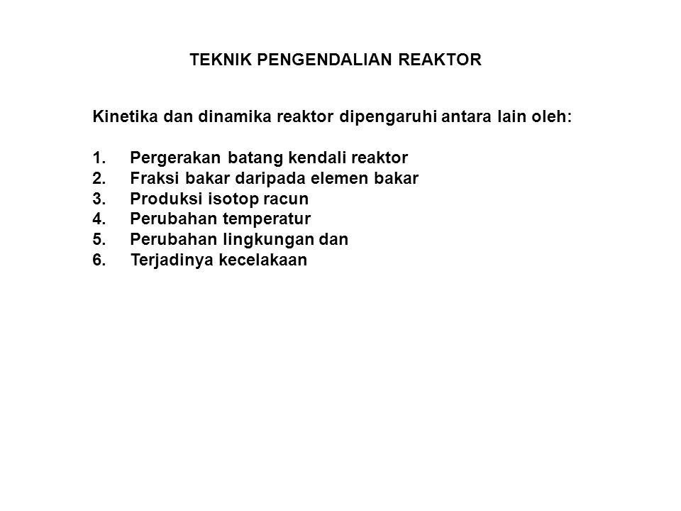 TEKNIK PENGENDALIAN REAKTOR Kinetika dan dinamika reaktor dipengaruhi antara lain oleh: 1. Pergerakan batang kendali reaktor 2. Fraksi bakar daripada