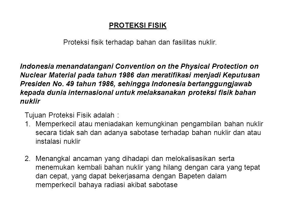 PROTEKSI FISIK Proteksi fisik terhadap bahan dan fasilitas nuklir. Indonesia menandatangani Convention on the Physical Protection on Nuclear Material