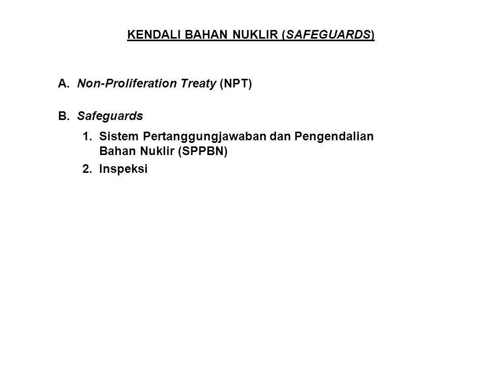 KENDALI BAHAN NUKLIR (SAFEGUARDS) A. Non-Proliferation Treaty (NPT) B. Safeguards 1. Sistem Pertanggungjawaban dan Pengendalian Bahan Nuklir (SPPBN) 2