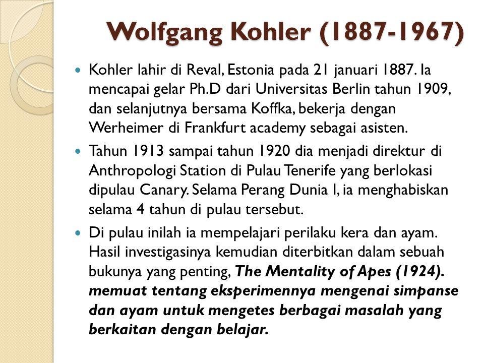 Wolfgang Kohler (1887-1967) Kohler lahir di Reval, Estonia pada 21 januari 1887. Ia mencapai gelar Ph.D dari Universitas Berlin tahun 1909, dan selanj