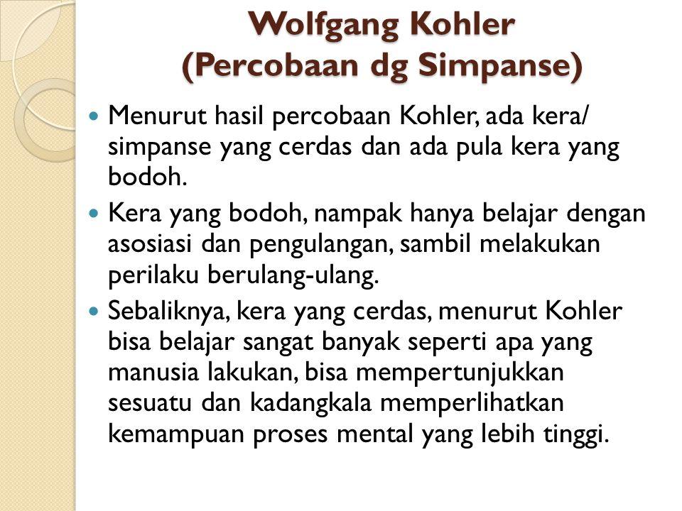 Wolfgang Kohler (Percobaan dg Simpanse) Menurut hasil percobaan Kohler, ada kera/ simpanse yang cerdas dan ada pula kera yang bodoh. Kera yang bodoh,