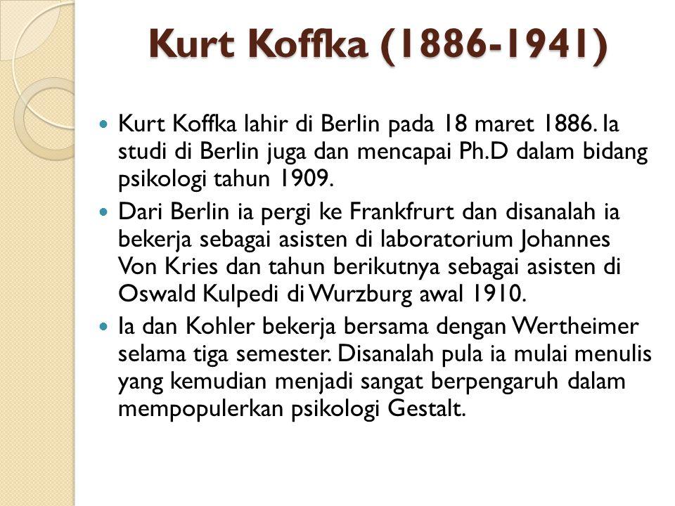 Kurt Koffka (1886-1941) Kurt Koffka lahir di Berlin pada 18 maret 1886. Ia studi di Berlin juga dan mencapai Ph.D dalam bidang psikologi tahun 1909. D