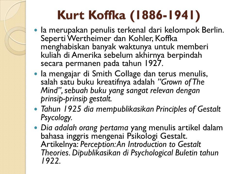 Kurt Koffka (1886-1941) Ia merupakan penulis terkenal dari kelompok Berlin. Seperti Wertheimer dan Kohler, Koffka menghabiskan banyak waktunya untuk m