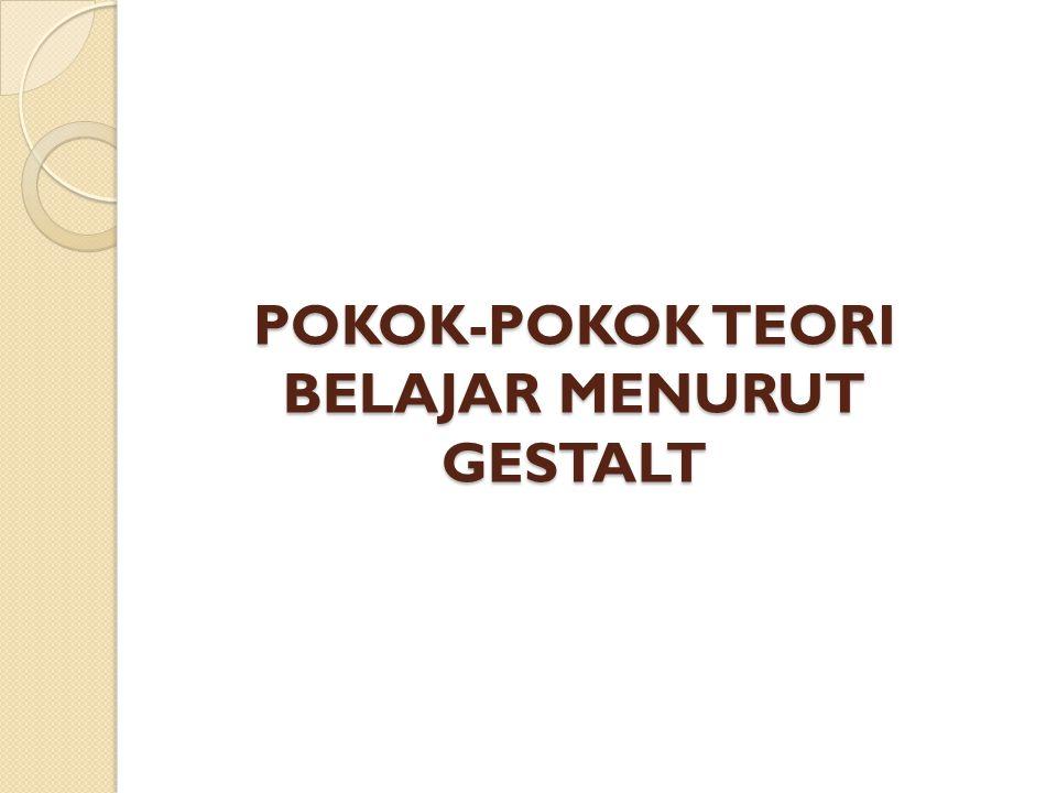 POKOK-POKOK TEORI BELAJAR MENURUT GESTALT