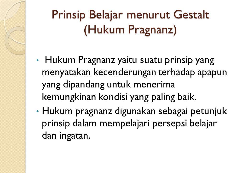 Prinsip Belajar menurut Gestalt (Hukum Pragnanz) Hukum Pragnanz yaitu suatu prinsip yang menyatakan kecenderungan terhadap apapun yang dipandang untuk