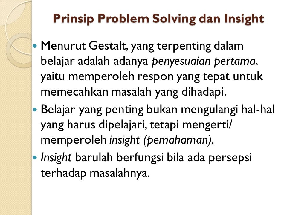 Prinsip Problem Solving dan Insight Menurut Gestalt, yang terpenting dalam belajar adalah adanya penyesuaian pertama, yaitu memperoleh respon yang tep