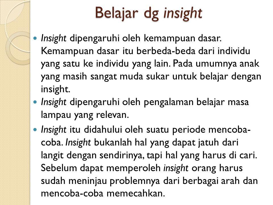 Belajar dg insight Insight dipengaruhi oleh kemampuan dasar. Kemampuan dasar itu berbeda-beda dari individu yang satu ke individu yang lain. Pada umum