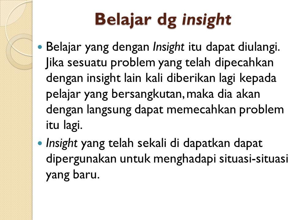 Belajar dg insight Belajar yang dengan Insight itu dapat diulangi. Jika sesuatu problem yang telah dipecahkan dengan insight lain kali diberikan lagi