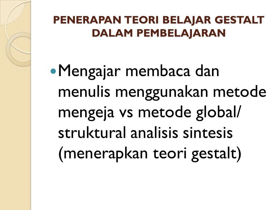 PENERAPAN TEORI BELAJAR GESTALT DALAM PEMBELAJARAN Mengajar membaca dan menulis menggunakan metode mengeja vs metode global/ struktural analisis sinte