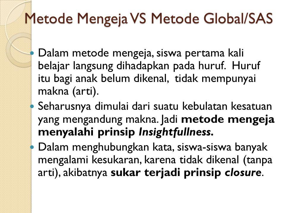 Metode Mengeja VS Metode Global/SAS Dalam metode mengeja, siswa pertama kali belajar langsung dihadapkan pada huruf. Huruf itu bagi anak belum dikenal