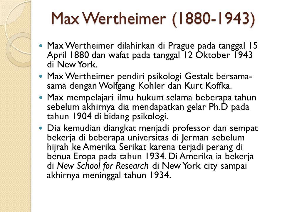 Max Wertheimer (1880-1943) Max Wertheimer dilahirkan di Prague pada tanggal 15 April 1880 dan wafat pada tanggal 12 Oktober 1943 di New York. Max Wert