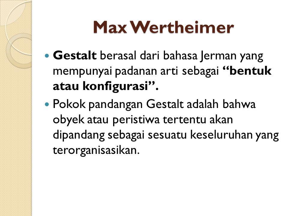 """Max Wertheimer Gestalt berasal dari bahasa Jerman yang mempunyai padanan arti sebagai """"bentuk atau konfigurasi"""". Pokok pandangan Gestalt adalah bahwa"""