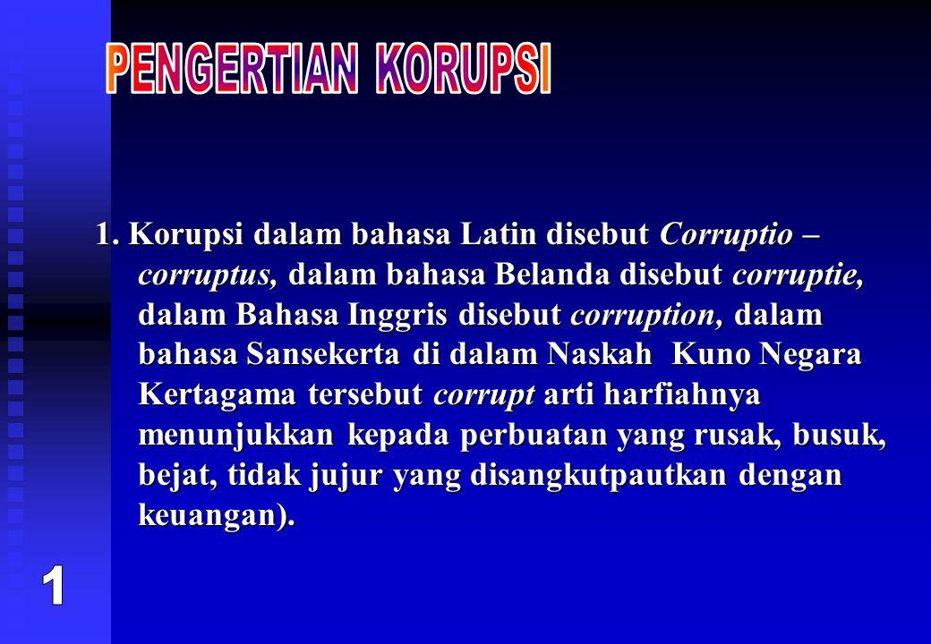 1. Korupsi dalam bahasa Latin disebut Corruptio – corruptus, dalam bahasa Belanda disebut corruptie, dalam Bahasa Inggris disebut corruption, dalam ba
