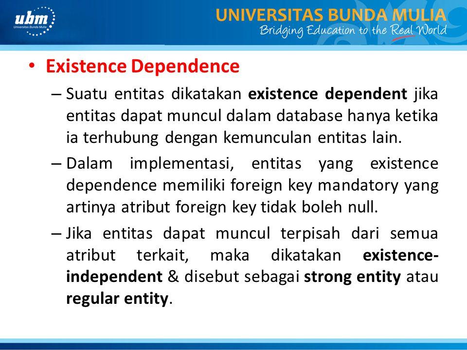Existence Dependence – Suatu entitas dikatakan existence dependent jika entitas dapat muncul dalam database hanya ketika ia terhubung dengan kemunculan entitas lain.