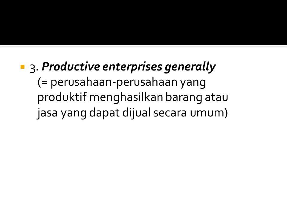  3. Productive enterprises generally (= perusahaan-perusahaan yang produktif menghasilkan barang atau jasa yang dapat dijual secara umum)
