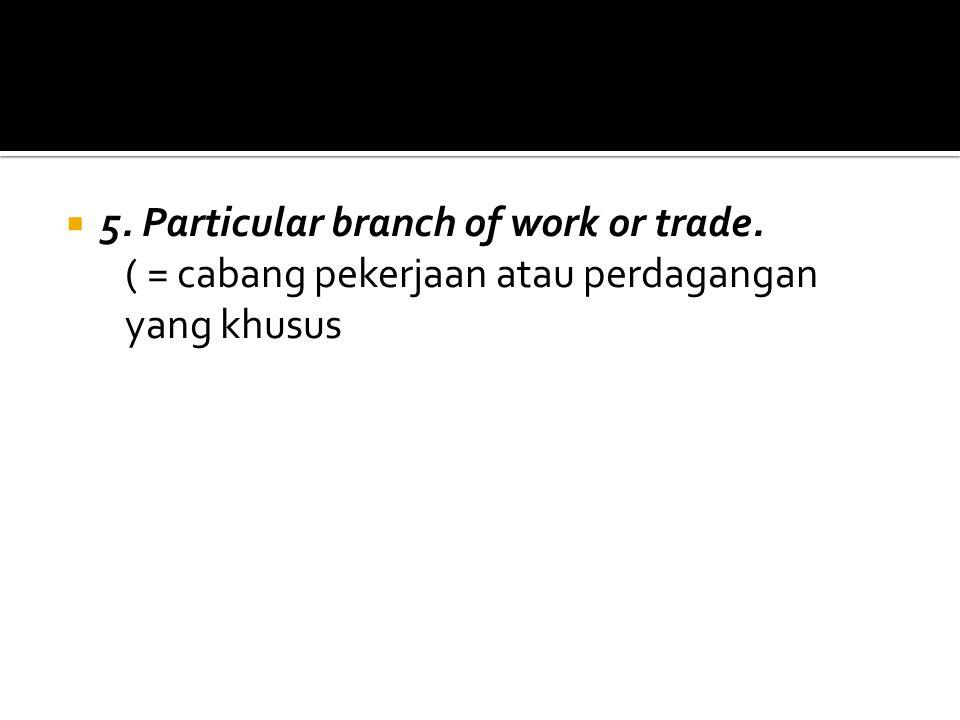 5. Particular branch of work or trade. ( = cabang pekerjaan atau perdagangan yang khusus