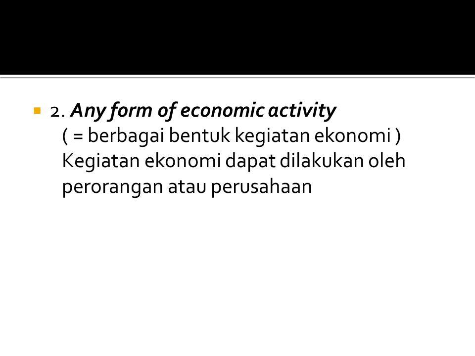  2. Any form of economic activity ( = berbagai bentuk kegiatan ekonomi ) Kegiatan ekonomi dapat dilakukan oleh perorangan atau perusahaan
