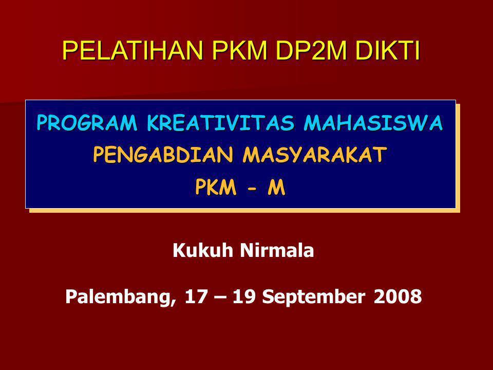 PROGRAM KREATIVITAS MAHASISWA PENGABDIAN MASYARAKAT PKM - M PROGRAM KREATIVITAS MAHASISWA PENGABDIAN MASYARAKAT PKM - M Kukuh Nirmala Palembang, 17 – 19 September 2008 PELATIHAN PKM DP2M DIKTI