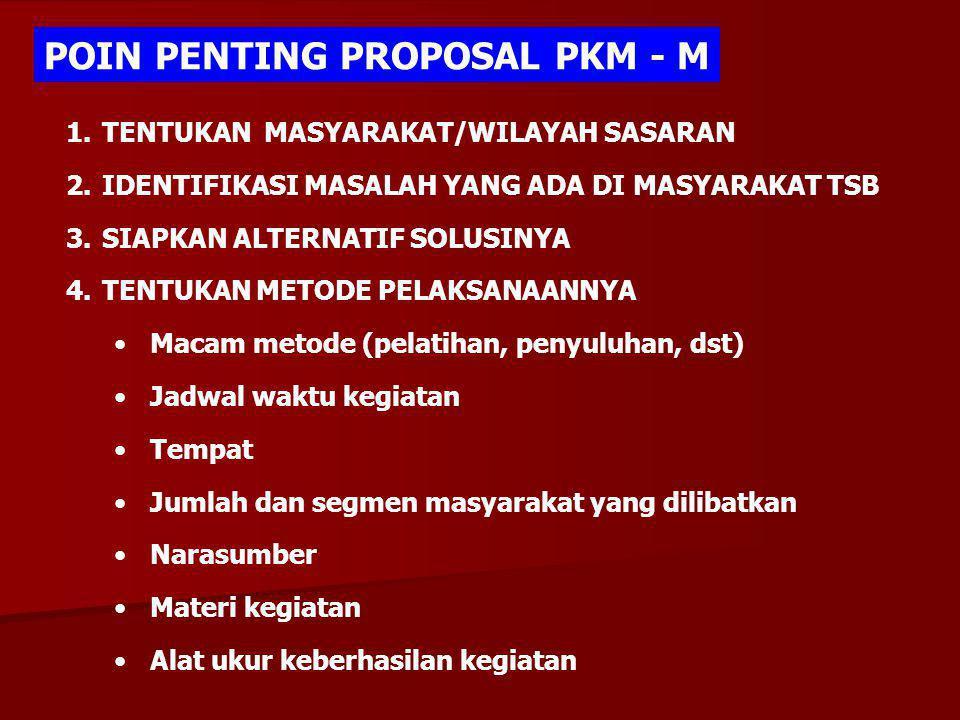 POIN PENTING PROPOSAL PKM - M 1.TENTUKAN MASYARAKAT/WILAYAH SASARAN 2.IDENTIFIKASI MASALAH YANG ADA DI MASYARAKAT TSB 3.SIAPKAN ALTERNATIF SOLUSINYA 4.TENTUKAN METODE PELAKSANAANNYA Macam metode (pelatihan, penyuluhan, dst) Jadwal waktu kegiatan Tempat Jumlah dan segmen masyarakat yang dilibatkan Narasumber Materi kegiatan Alat ukur keberhasilan kegiatan