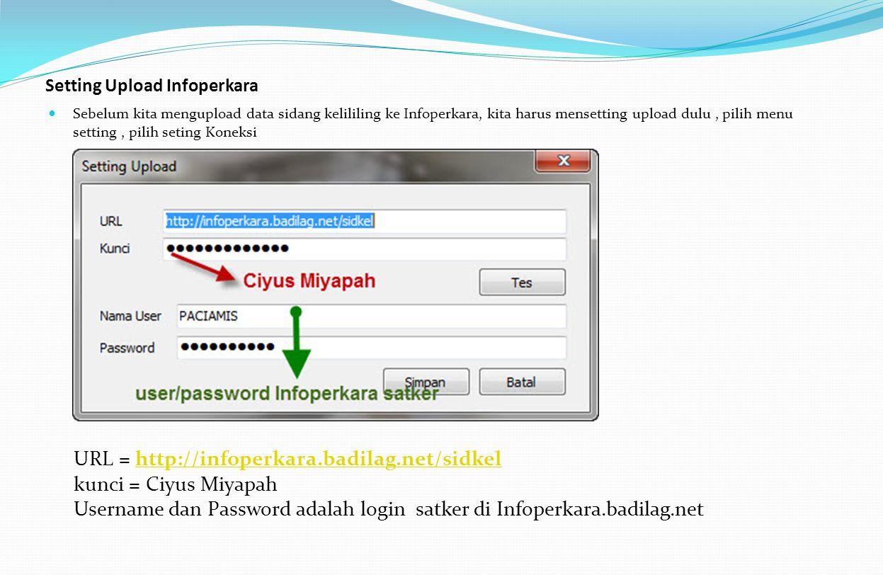 Setting Upload Infoperkara Sebelum kita mengupload data sidang kelililing ke Infoperkara, kita harus mensetting upload dulu, pilih menu setting, pilih seting Koneksi URL = http://infoperkara.badilag.net/sidkel kunci = Ciyus Miyapahhttp://infoperkara.badilag.net/sidkel Username dan Password adalah login satker di Infoperkara.badilag.net