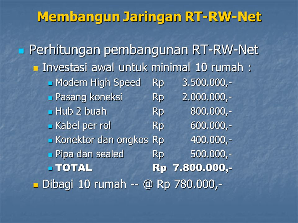 Membangun Jaringan RT-RW-Net Perhitungan pembangunan RT-RW-Net Perhitungan pembangunan RT-RW-Net Bayaran bulanan : Bayaran bulanan : Langganan ISPRp3.000.000,- Langganan ISPRp3.000.000,- Teknisi stand byRp500.000,- Teknisi stand byRp500.000,- TOTAL per bulanRp3.500.000,- TOTAL per bulanRp3.500.000,- Per rumah per bulan @ Rp 350.000,- flat – 24 jam akses Internet Per rumah per bulan @ Rp 350.000,- flat – 24 jam akses Internet
