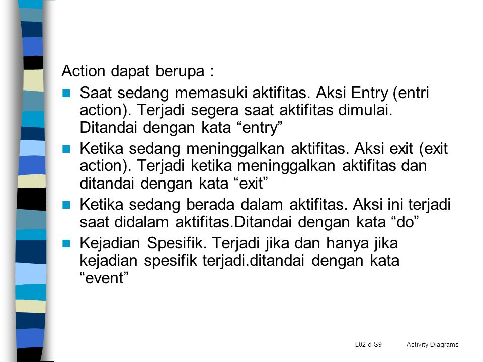 L02-d-S9 Activity Diagrams Action dapat berupa : Saat sedang memasuki aktifitas. Aksi Entry (entri action). Terjadi segera saat aktifitas dimulai. Dit