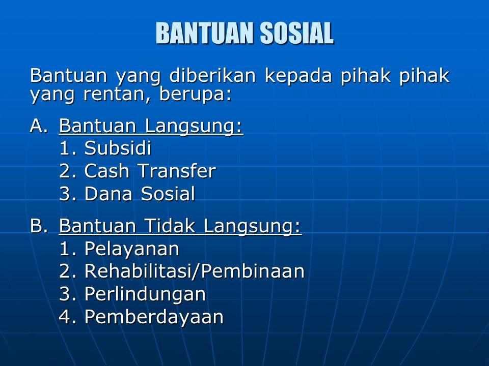 BANTUAN SOSIAL Bantuan yang diberikan kepada pihak pihak yang rentan, berupa: A.Bantuan Langsung: 1. Subsidi 2. Cash Transfer 3. Dana Sosial B.Bantuan
