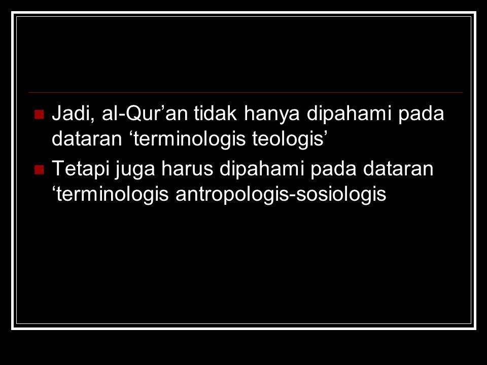 Jadi, al-Qur'an tidak hanya dipahami pada dataran 'terminologis teologis' Tetapi juga harus dipahami pada dataran 'terminologis antropologis-sosiologi