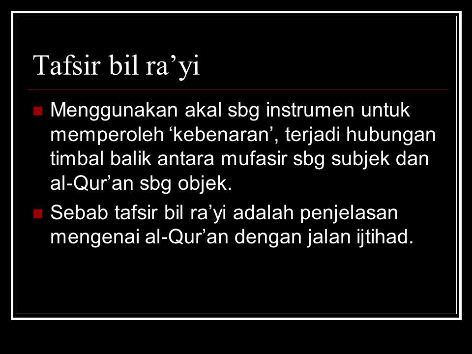 Tafsir bil ra'yi Menggunakan akal sbg instrumen untuk memperoleh 'kebenaran', terjadi hubungan timbal balik antara mufasir sbg subjek dan al-Qur'an sb